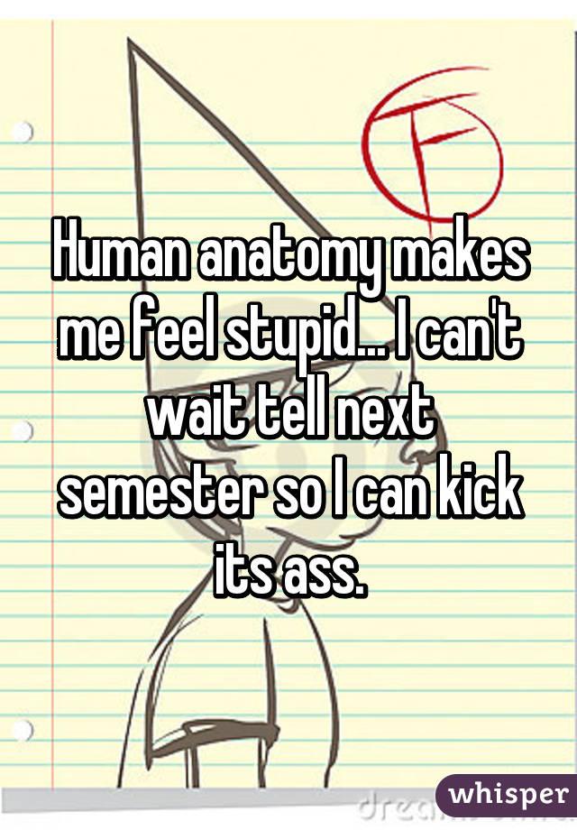 Human anatomy makes me feel stupid... I can't wait tell next semester so I can kick its ass.