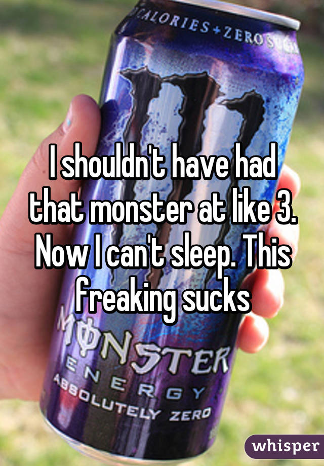 I shouldn't have had that monster at like 3. Now I can't sleep. This freaking sucks