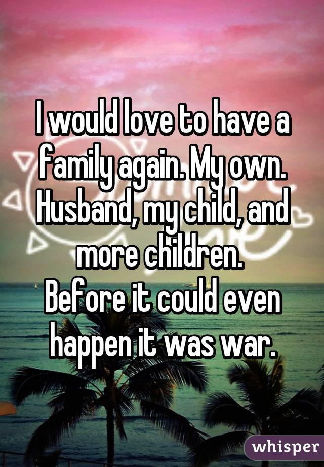 I would love to have a family again. My own. Husband, my child, and more children.  Before it could even happen it was war.