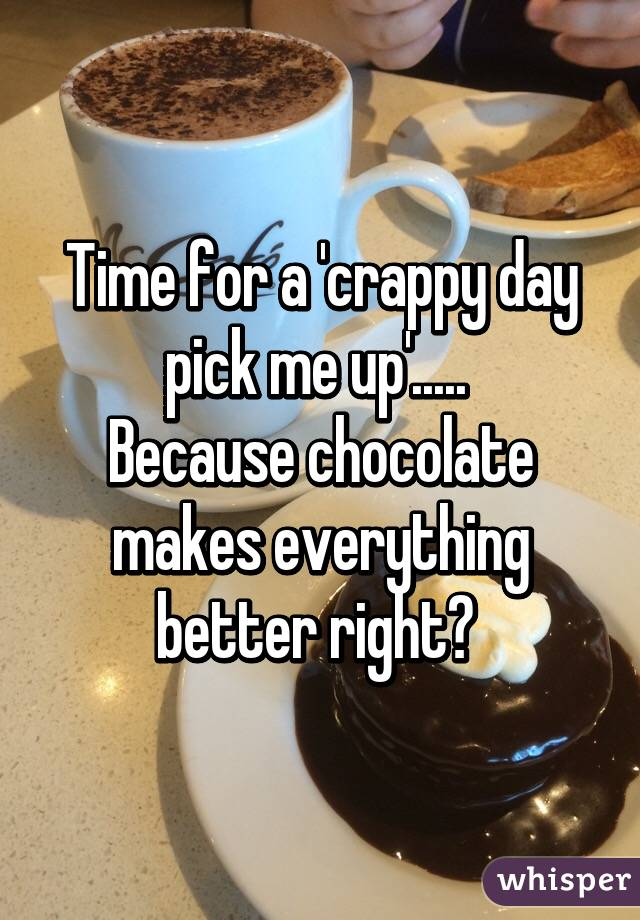 Time for a 'crappy day pick me up'.....  Because chocolate makes everything better right?