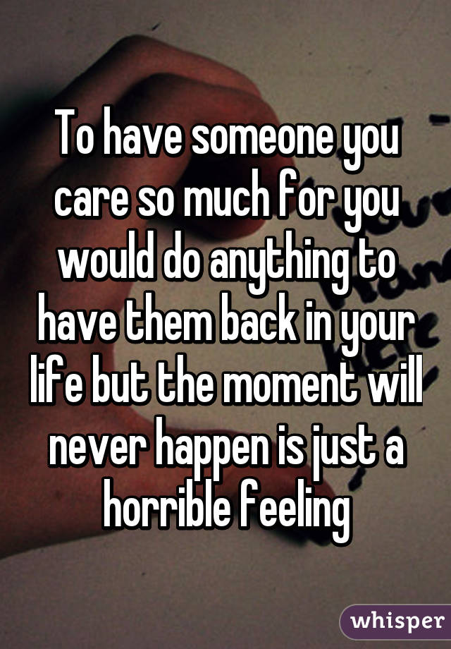 To have someone you care so much for you would do anything to have them back in your life but the moment will never happen is just a horrible feeling