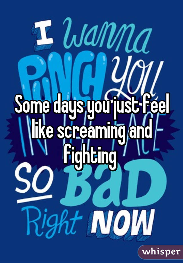 Some days you just feel like screaming and fighting