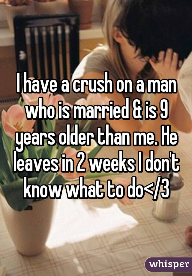I have a crush on a man who is married & is 9 years older than me. He leaves in 2 weeks I don't know what to do</3