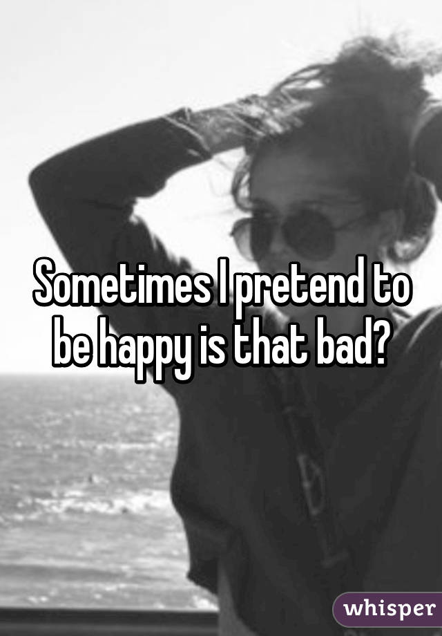 Sometimes I pretend to be happy is that bad?