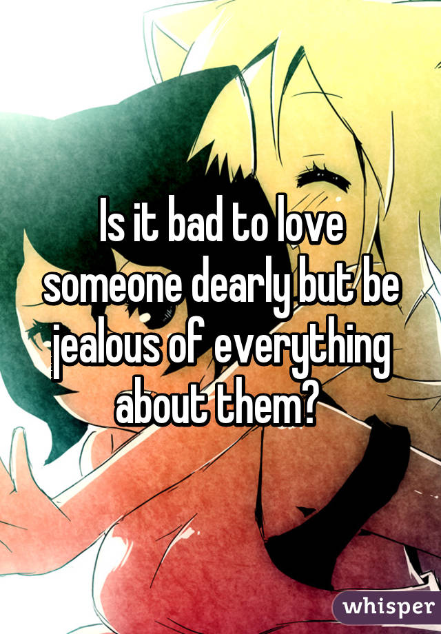 Is it bad to love someone dearly but be jealous of everything about them?