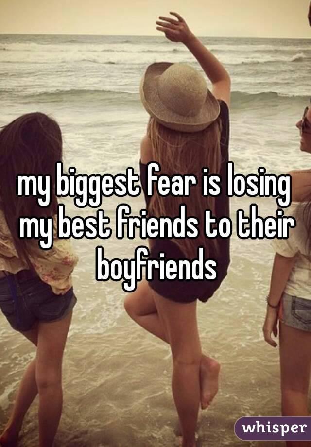 my biggest fear is losing my best friends to their boyfriends