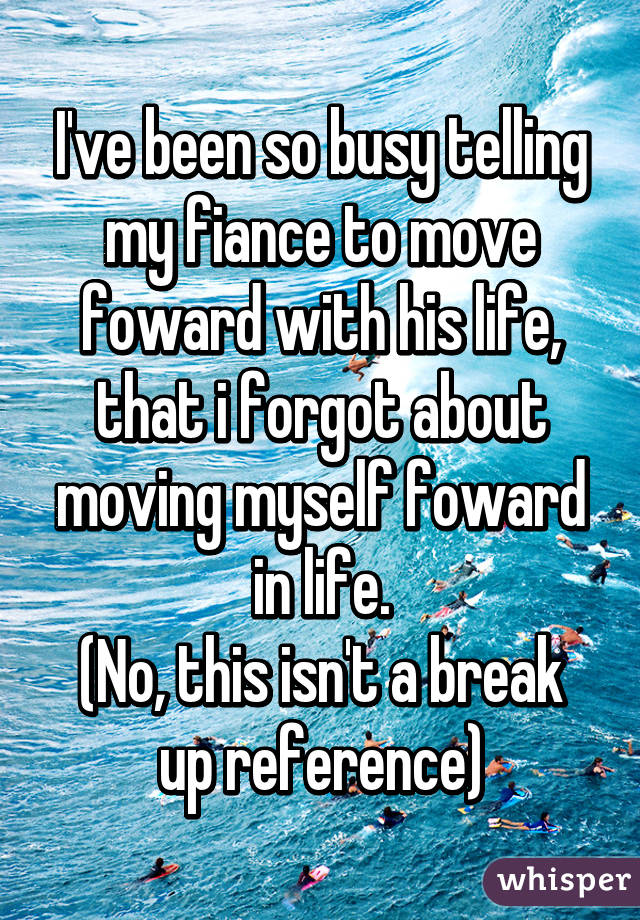 I've been so busy telling my fiance to move foward with his life, that i forgot about moving myself foward in life. (No, this isn't a break up reference)