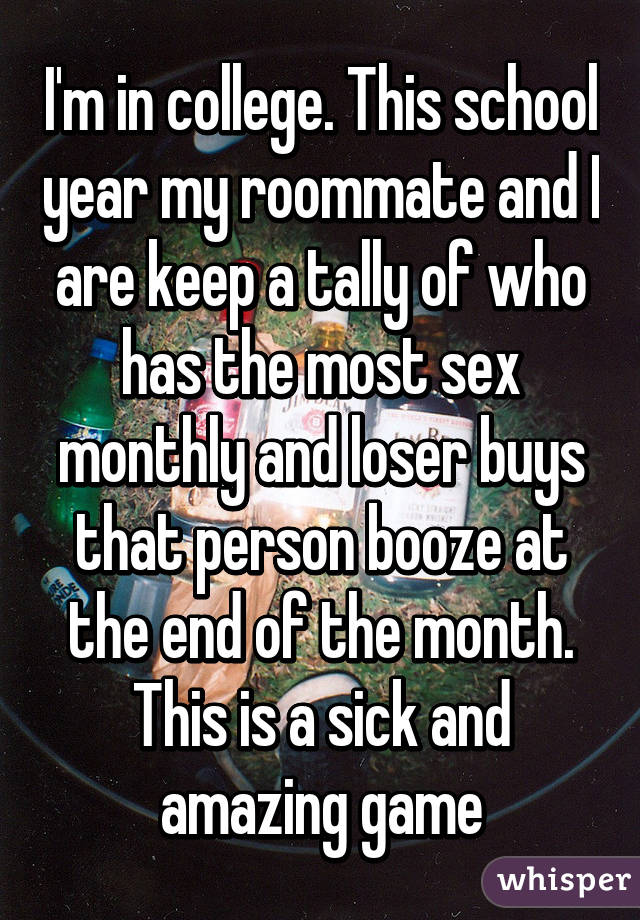 I'm in college. This school year my roommate and I are keep a tally of who has the most sex monthly and loser buys that person booze at the end of the month. This is a sick and amazing game