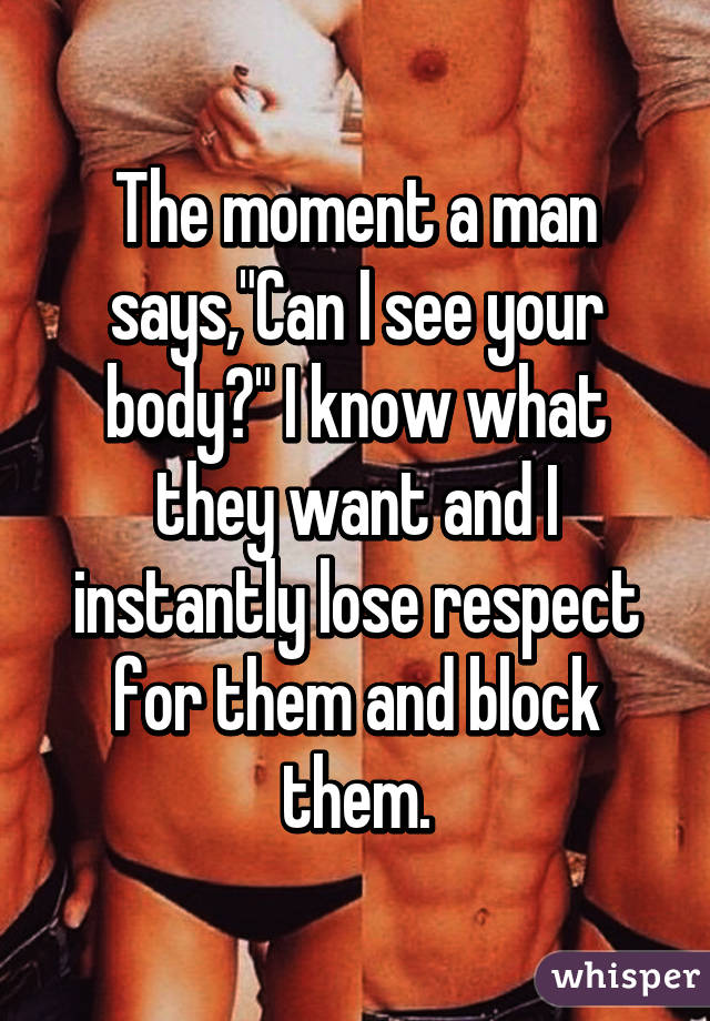 """The moment a man says,""""Can I see your body?"""" I know what they want and I instantly lose respect for them and block them."""
