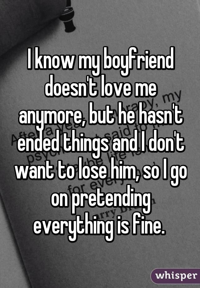 I know my boyfriend doesn't love me anymore, but he hasn't ended things and I don't want to lose him, so I go on pretending everything is fine.