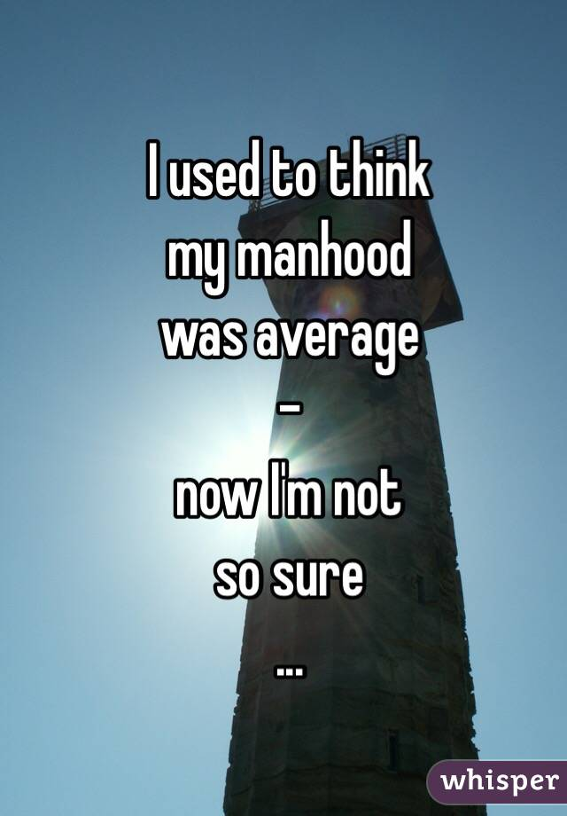 I used to think my manhood was average  - now I'm not so sure ...