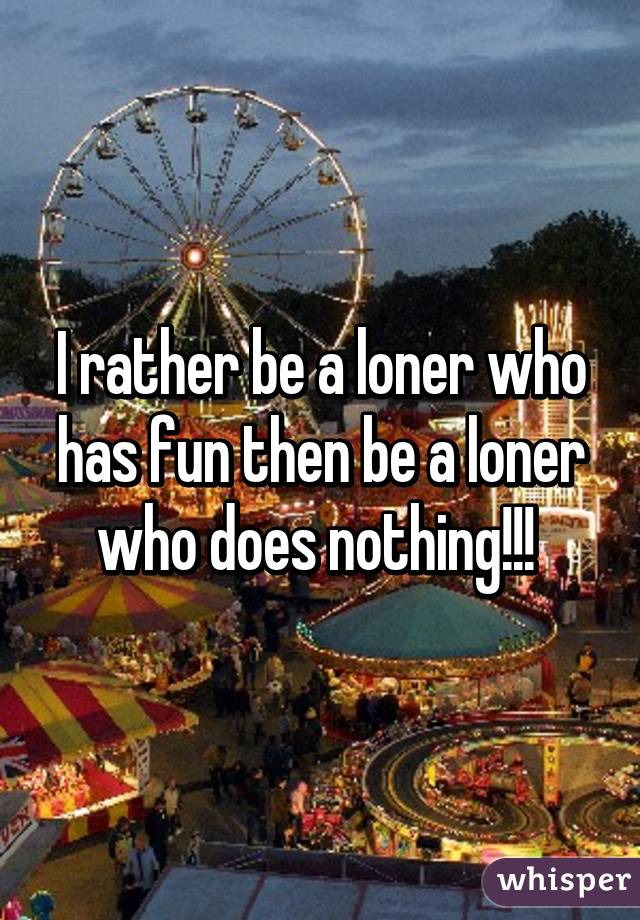 I rather be a loner who has fun then be a loner who does nothing!!!