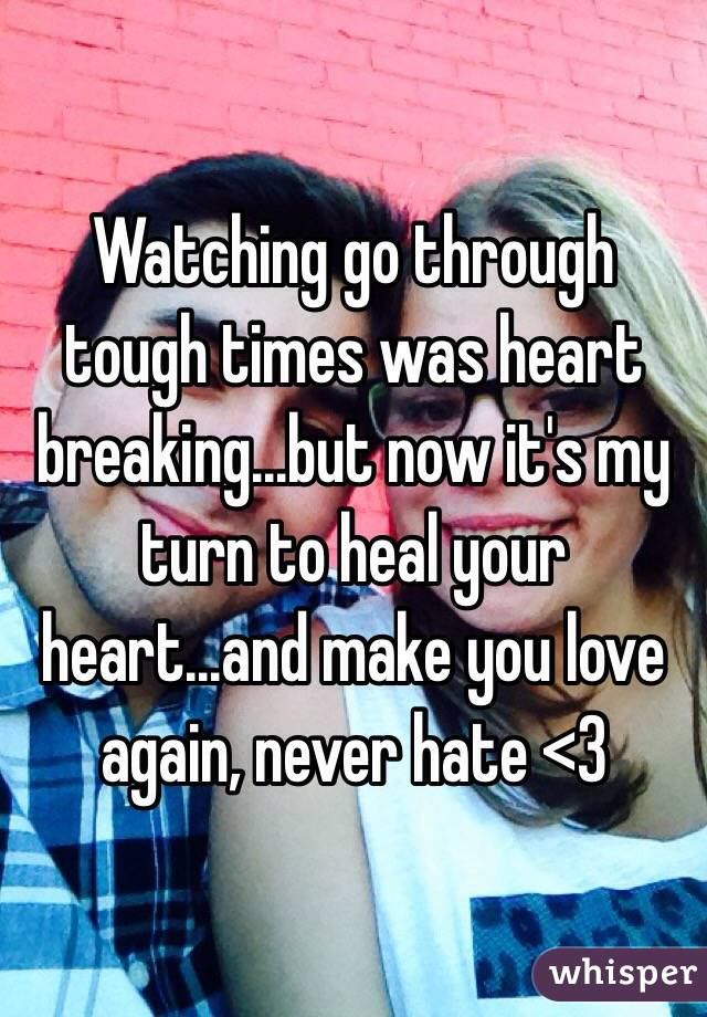 Watching go through tough times was heart breaking...but now it's my turn to heal your heart...and make you love again, never hate <3