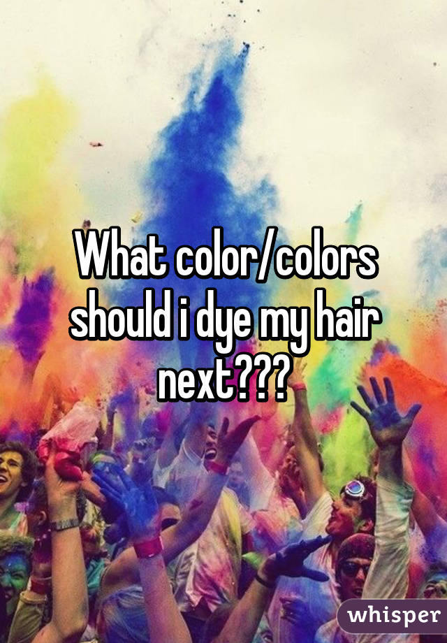 What color/colors should i dye my hair next???