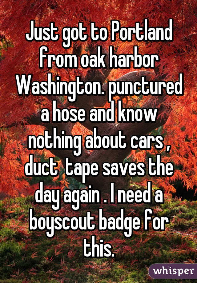 Just got to Portland from oak harbor Washington. punctured a hose and know nothing about cars , duct  tape saves the day again . I need a boyscout badge for this.