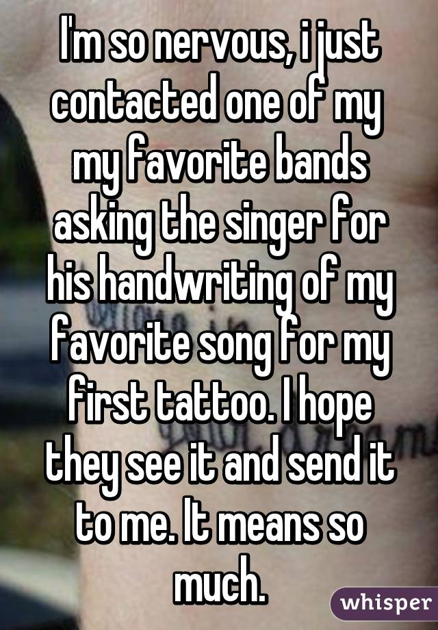 I'm so nervous, i just contacted one of my  my favorite bands asking the singer for his handwriting of my favorite song for my first tattoo. I hope they see it and send it to me. It means so much.