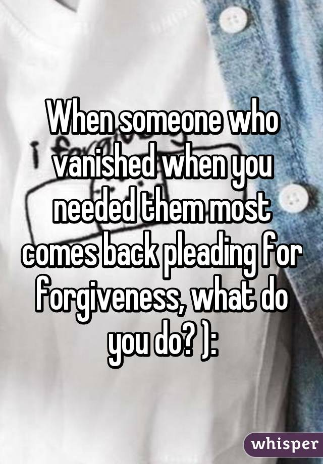 When someone who vanished when you needed them most comes back pleading for forgiveness, what do you do? ):