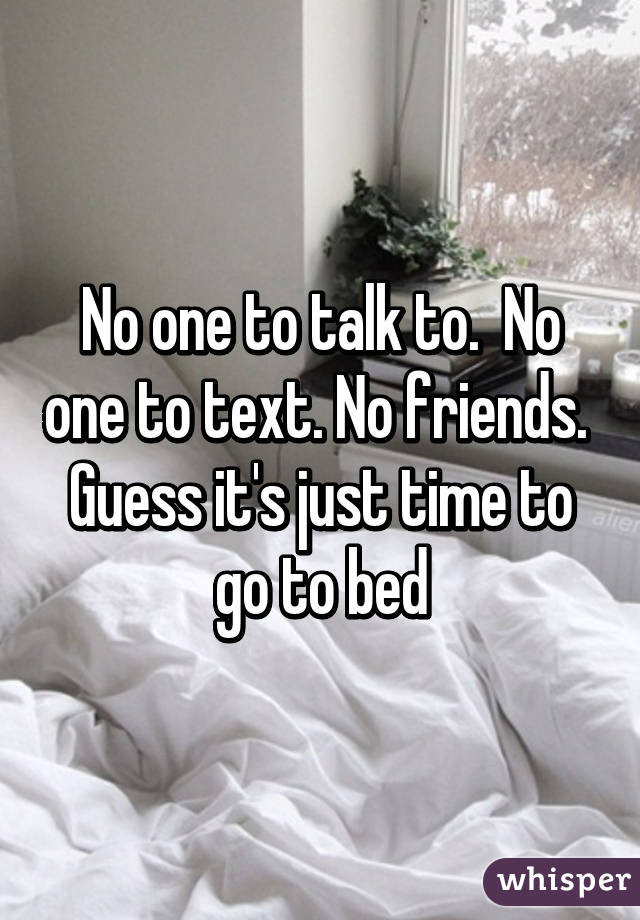 No one to talk to.  No one to text. No friends.  Guess it's just time to go to bed