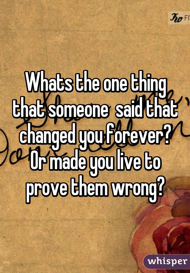 Whats the one thing that someone  said that changed you forever? Or made you live to prove them wrong?