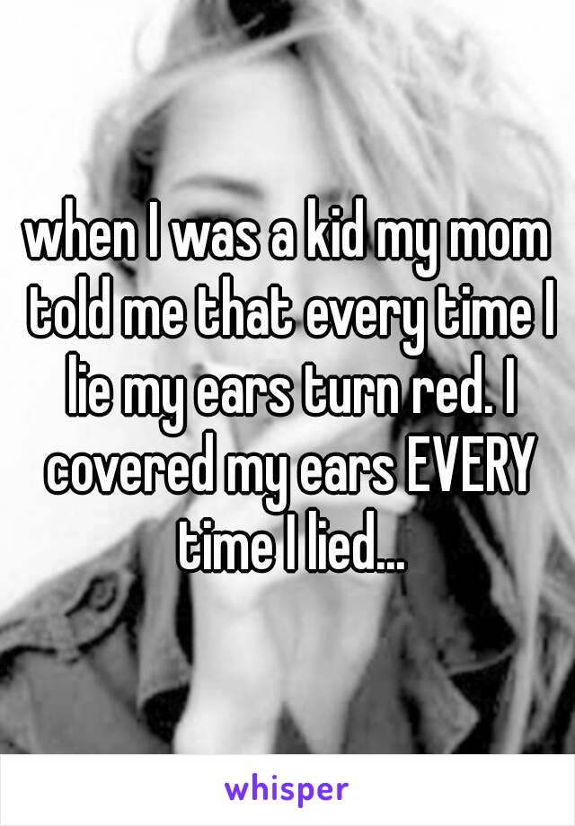 when I was a kid my mom told me that every time I lie my ears turn red. I covered my ears EVERY time I lied...