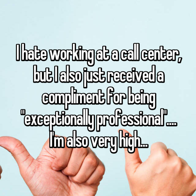 """I hate working at a call center, but I also just received a compliment for being """"exceptionally professional"""".... I'm also very high..."""