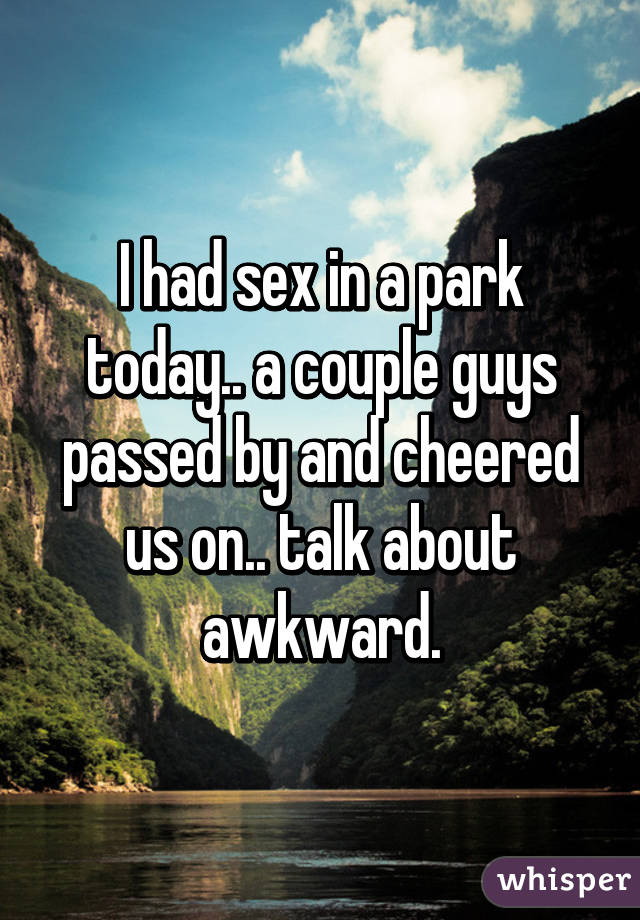 I had sex in a park today.. a couple guys passed by and cheered us on.. talk about awkward.