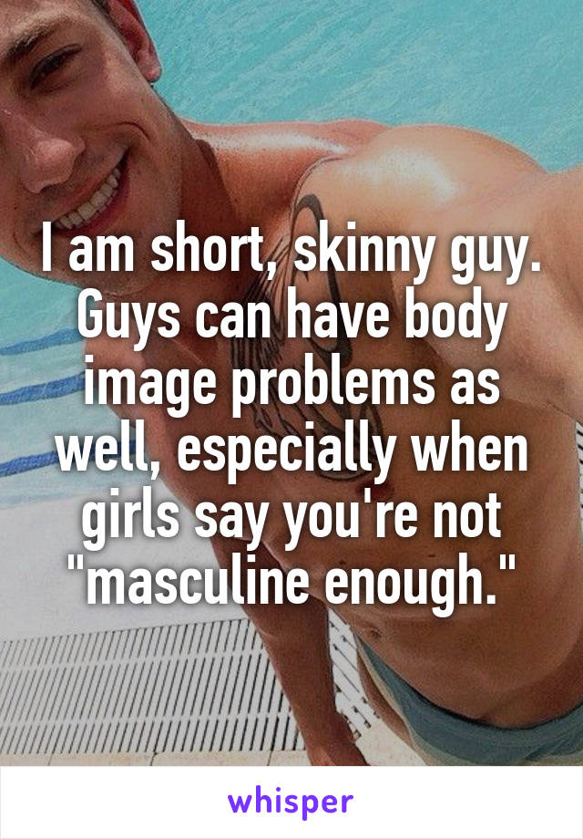 """I am short, skinny guy. Guys can have body image problems as well, especially when girls say you're not """"masculine enough."""""""