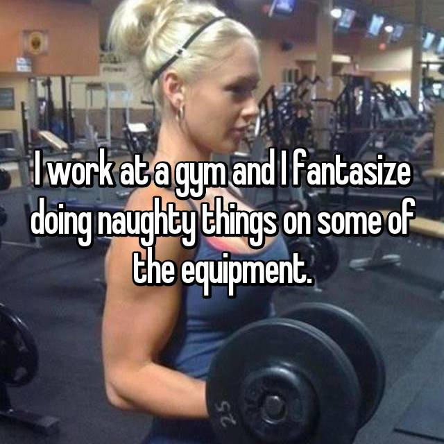 I work at a gym and I fantasize doing naughty things on some of the equipment.