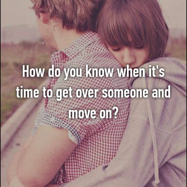 How do you know when it's time to get over someone and move on?