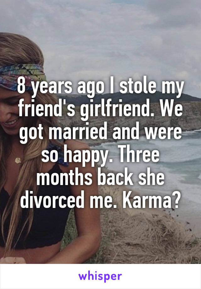8 years ago I stole my friend's girlfriend. We got married and were so happy. Three months back she divorced me. Karma?