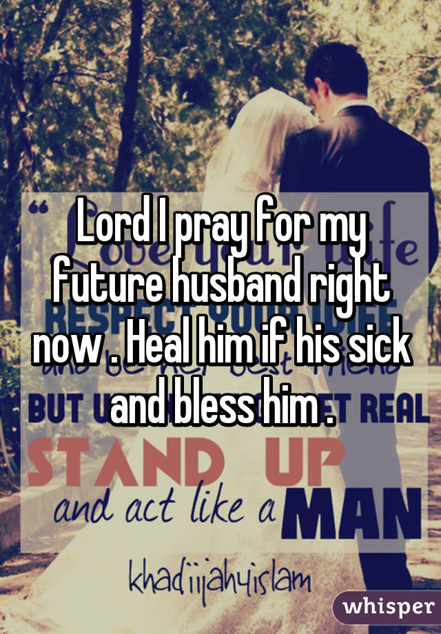 Lord I pray for my future husband right now   Heal him if