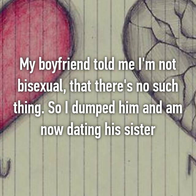 My boyfriend told me I'm not bisexual, that there's no such thing. So I dumped him and am now dating his sister