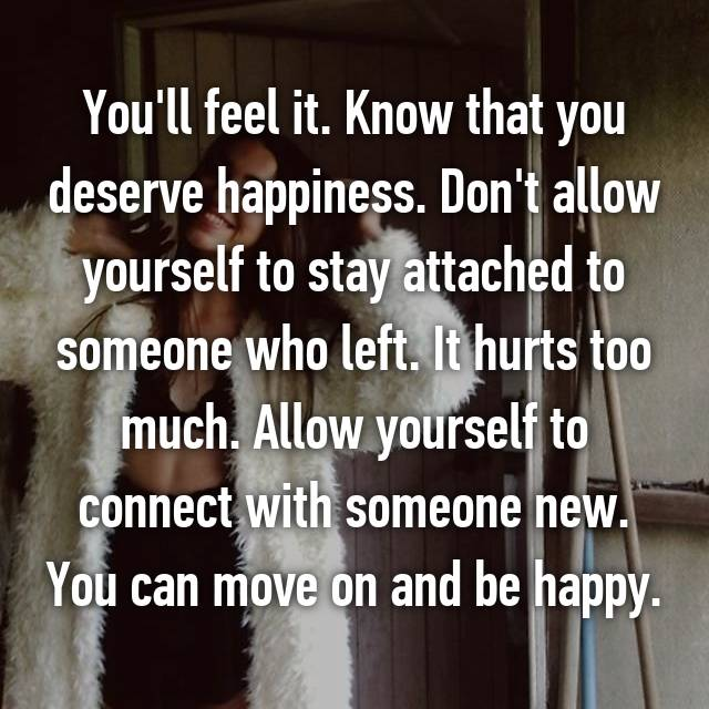 You'll feel it. Know that you deserve happiness. Don't allow yourself to stay attached to someone who left. It hurts too much. Allow yourself to connect with someone new. You can move on and be happy.