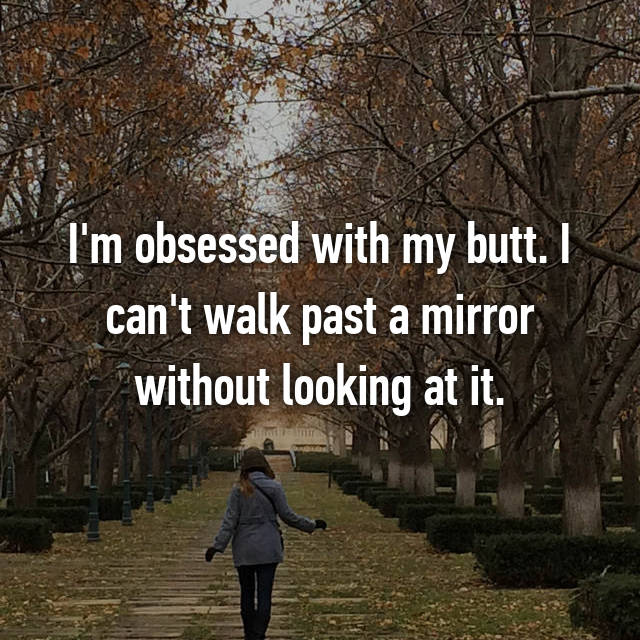 I'm obsessed with my butt. I can't walk past a mirror without looking at it.