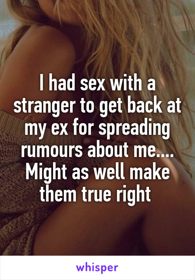 I had sex with a stranger to get back at my ex for spreading rumours about me.... Might as well make them true right