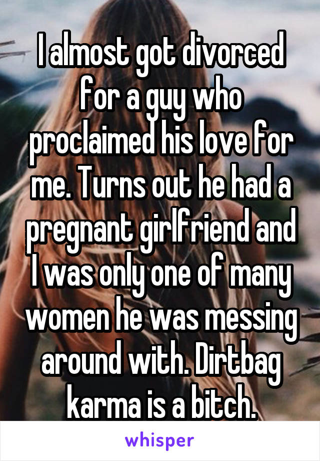 I almost got divorced for a guy who proclaimed his love for me. Turns out he had a pregnant girlfriend and I was only one of many women he was messing around with. Dirtbag karma is a bitch.
