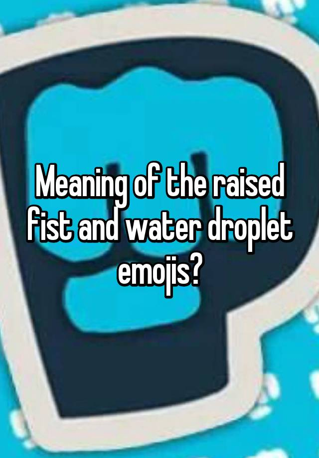 meaning of the raised fist and water droplet emojis