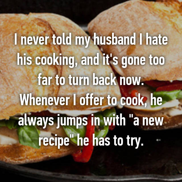 """I never told my husband I hate his cooking, and it's gone too far to turn back now. Whenever I offer to cook, he always jumps in with """"a new recipe"""" he has to try."""