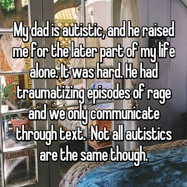 My dad is autistic, and he raised me for the later part of my life alone. It was hard. He had traumatizing episodes of rage and we only communicate through text.  Not all autistics are the same though.
