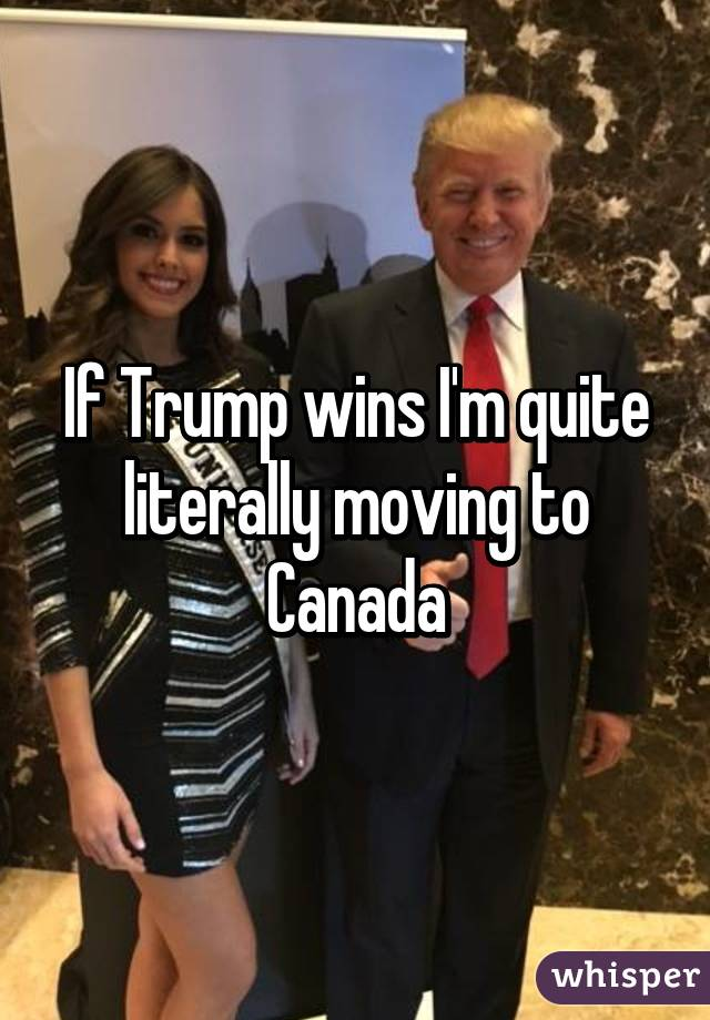 if trump wins i m quite literally moving to canada