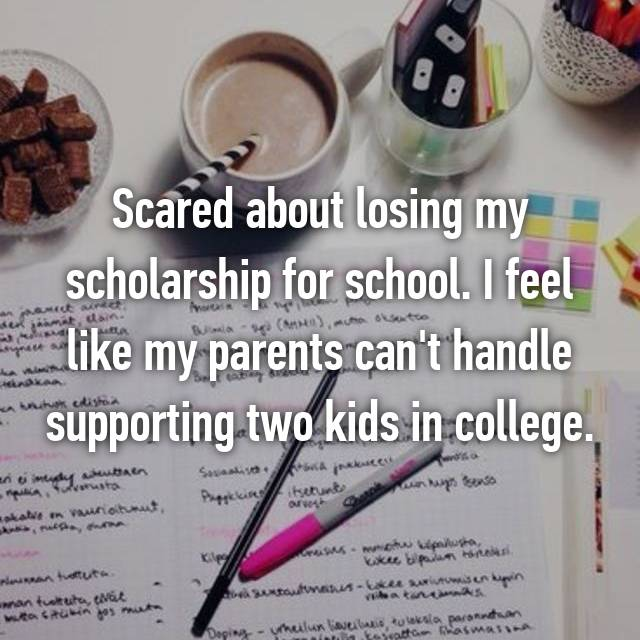 Scared about losing my scholarship for school. I feel like my parents can't handle supporting two kids in college.