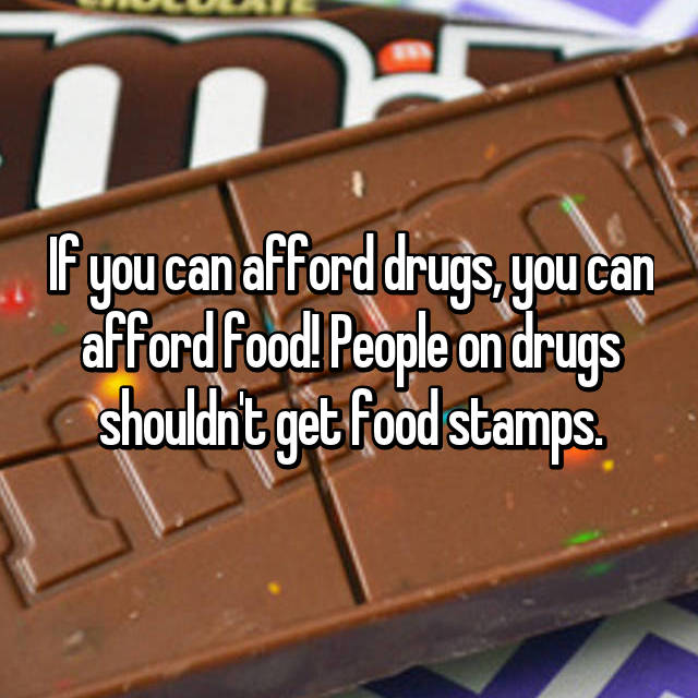 If you can afford drugs, you can afford food! People on drugs shouldn't get food stamps.