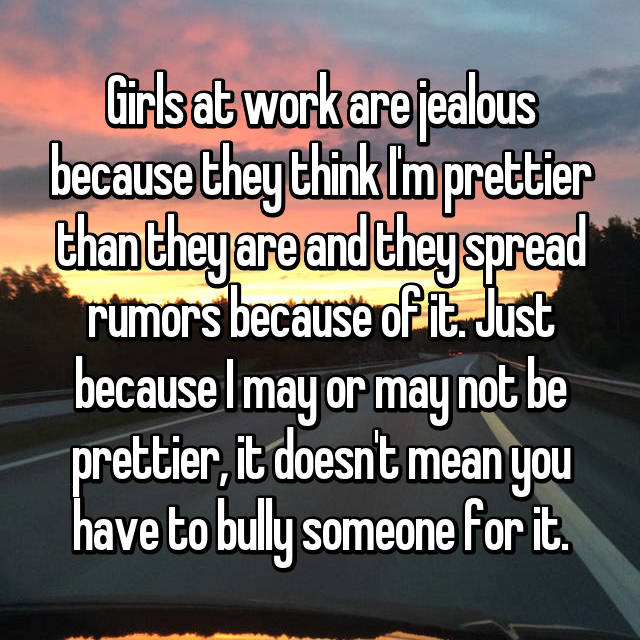 Girls at work are jealous because they think I'm prettier than they are and they spread rumors because of it. Just because I may or may not be prettier, it doesn't mean you have to bully someone for it.