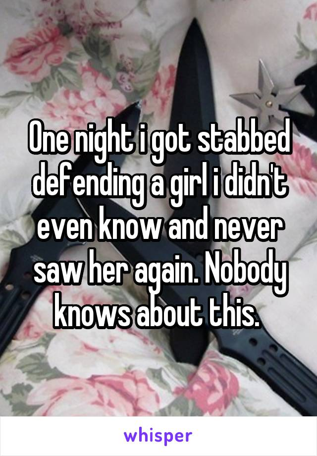 One night i got stabbed defending a girl i didn't even know and never saw her again. Nobody knows about this.