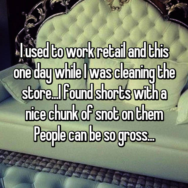 I used to work retail and this one day while I was cleaning the store...I found shorts with a nice chunk of snot on them People can be so gross...
