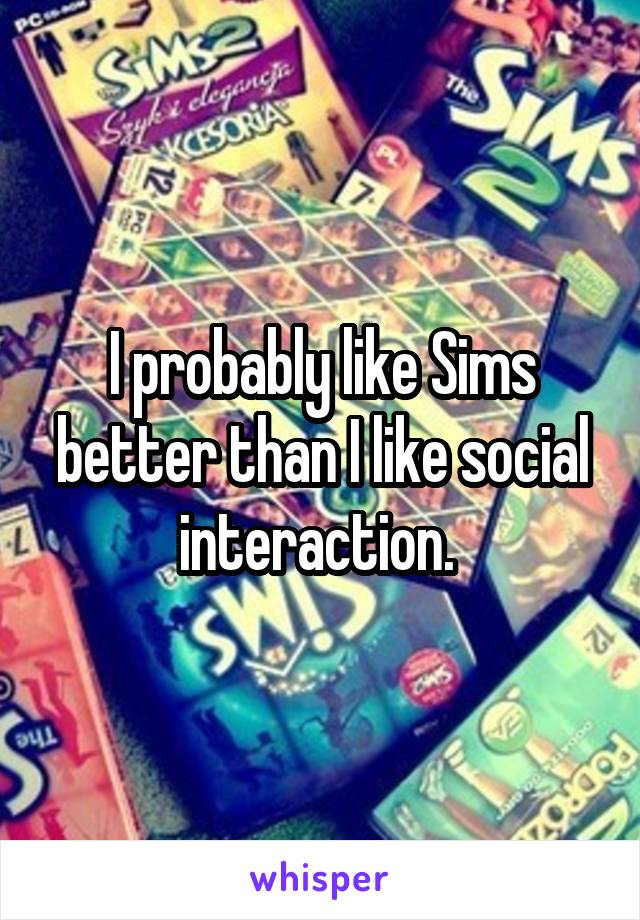 I probably like Sims better than I like social interaction.