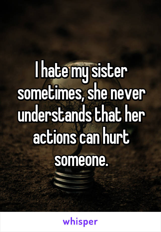 I hate my sister sometimes, she never understands that her actions can hurt someone.