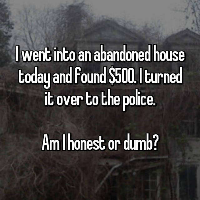 I went into an abandoned house today and found $500. I turned it over to the police.  Am I honest or dumb?