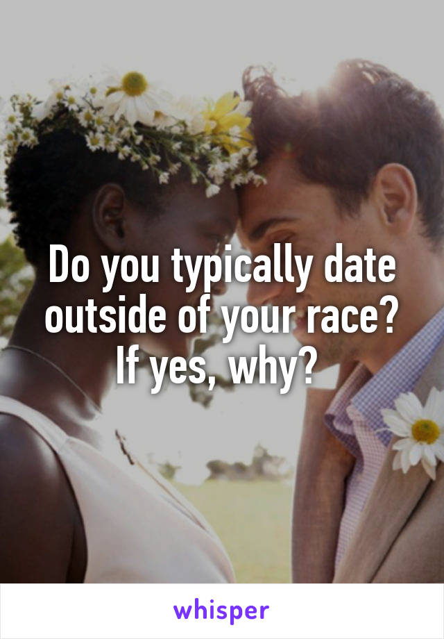 Do you typically date outside of your race? If yes, why?