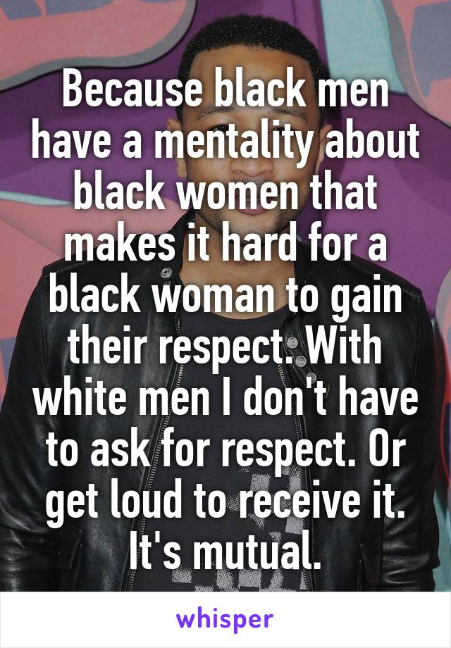 Because black men have a mentality about black women that makes it hard for a black woman to gain their respect. With white men I don't have to ask for respect. Or get loud to receive it. It's mutual.